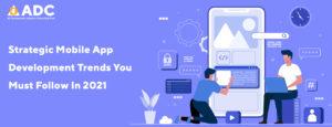 Strategic Mobile App Development Trends You Must Follow In 2021