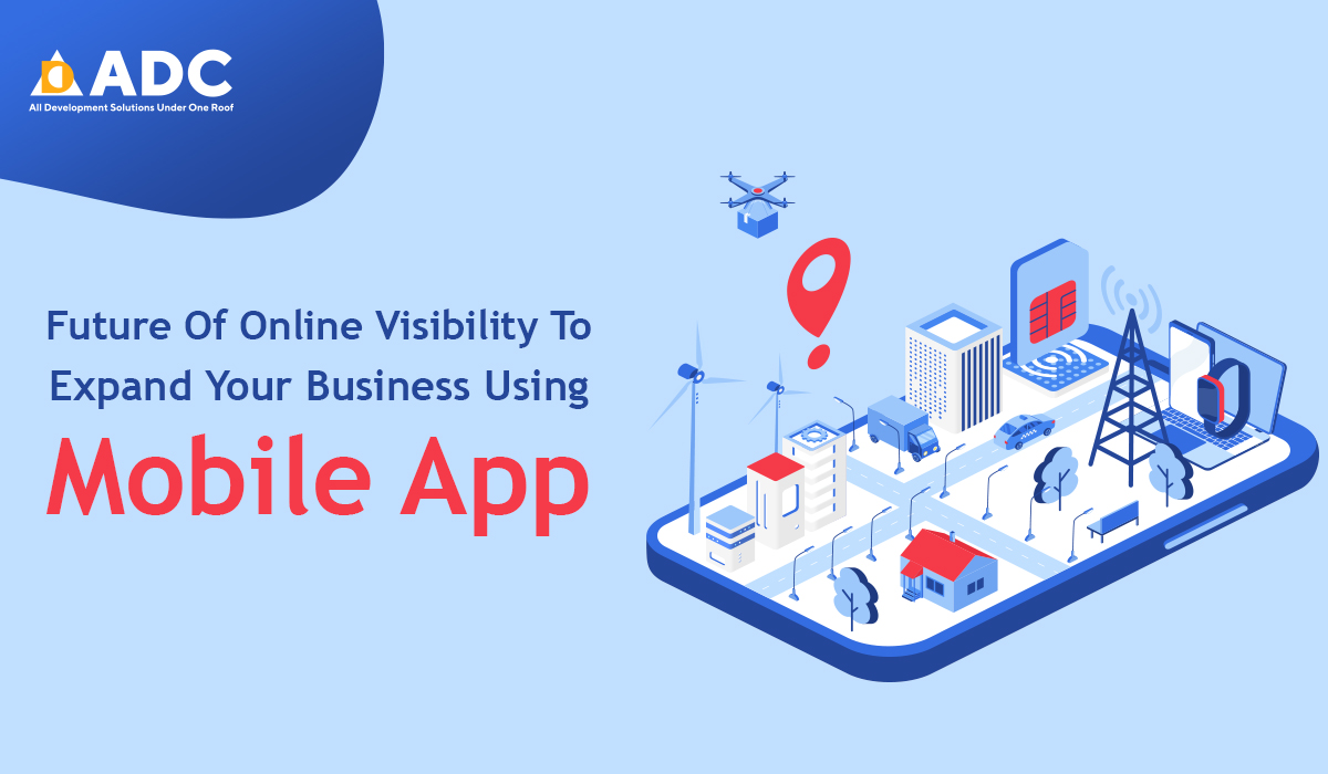 Future Of Online Visibility To Expand Your Business Using Mobile App