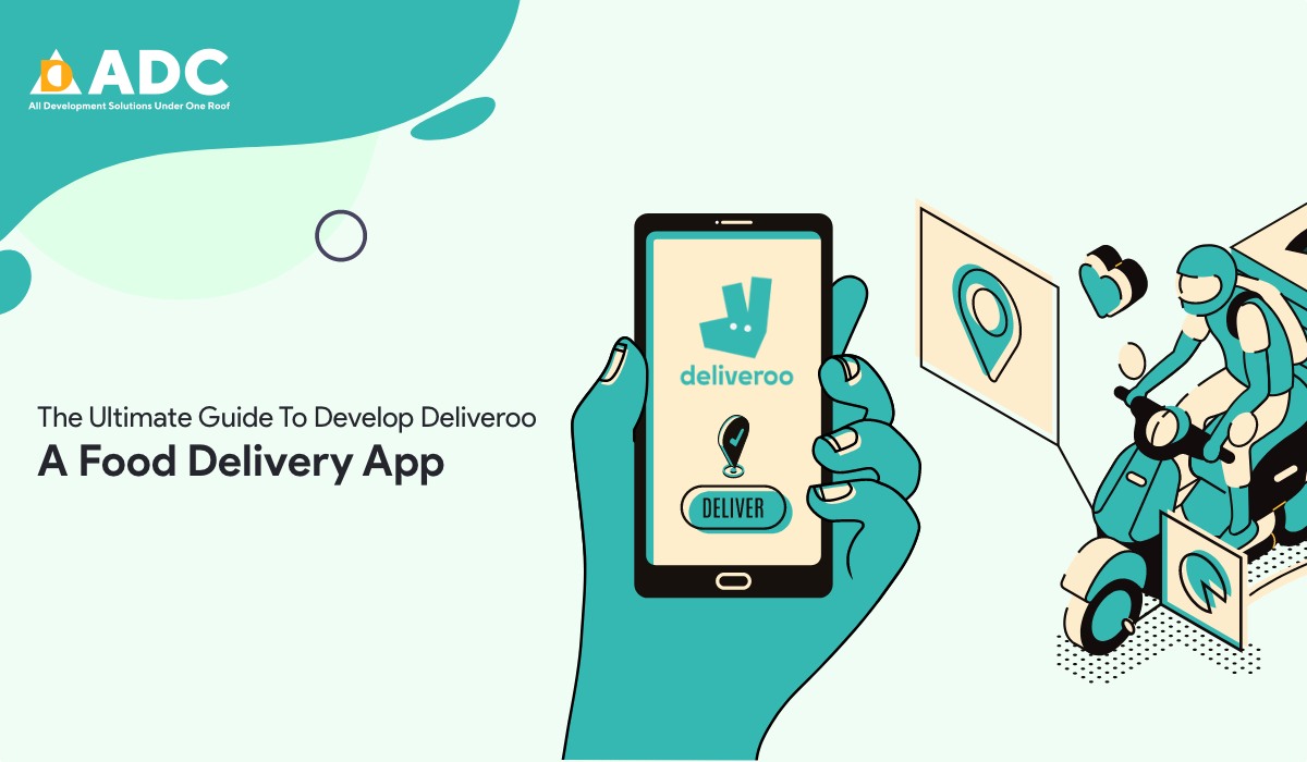 The Ultimate Guide To Develop Deliveroo: A Food Delivery App